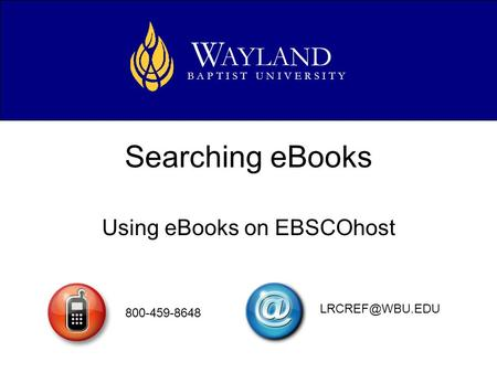 Searching eBooks Using eBooks on EBSCOhost AYLAND W B A P T I S T U N I V E R S I T Y 800-459-8648