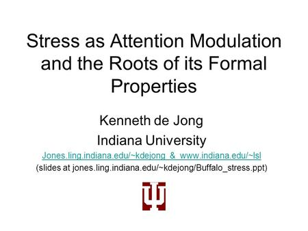 Stress as Attention Modulation and the Roots of its Formal Properties Kenneth de Jong Indiana University Jones.ling.indiana.edu/~kdejong & www.indiana.edu/~lsl.