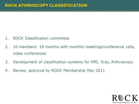 ROCK ATHROSCOPY CLASSIFICATION 1.ROCK Classification committee 2.10 members: 18 months with monthly meetings/conference calls, video conferences 3.Development.
