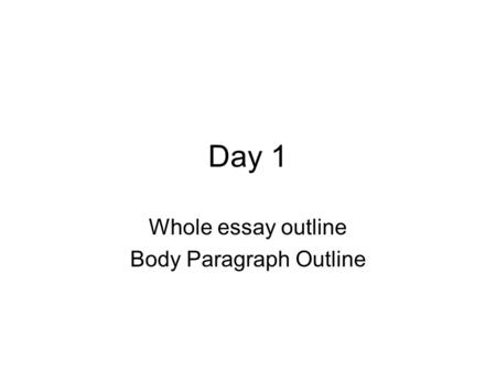 Day 1 Whole essay outline Body Paragraph Outline.