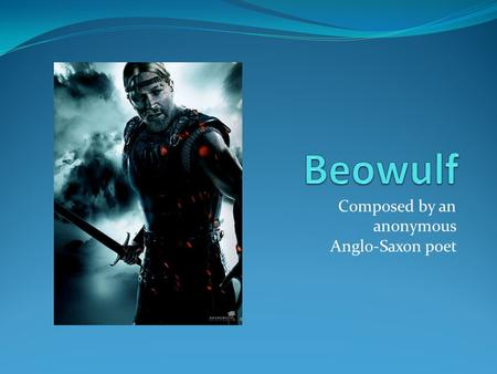 Composed by an anonymous Anglo-Saxon poet. Characters Beowulf: a hero of Geats, battles three antagonists Grendel: the king of Danes, attacks the resident.