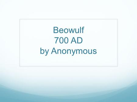 Beowulf 700 AD by Anonymous. Epics Epic: A long narrative poem that tells the tale of a society and its morals. Epic Hero: The hero within the epic that.