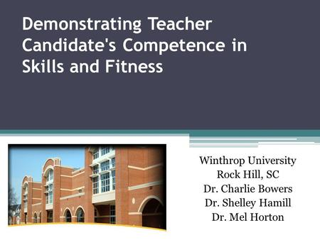 Demonstrating Teacher Candidate's Competence in Skills and Fitness Winthrop University Rock Hill, SC Dr. Charlie Bowers Dr. Shelley Hamill Dr. Mel Horton.