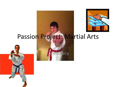 Passion Project: Martial Arts Caleb Lacy. It all started when... The summer before 9th grade, my uncle had just moved back to Texarkana and was looking.