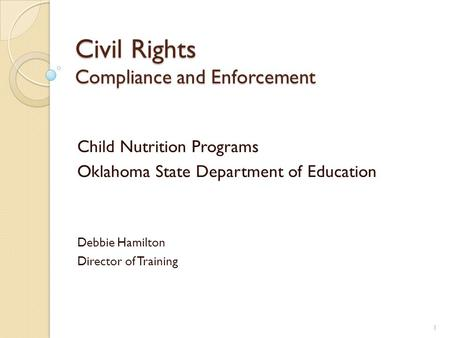 Civil Rights Compliance and Enforcement Child Nutrition Programs Oklahoma State Department of Education Debbie Hamilton Director of Training 1.