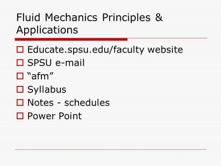 "Fluid Mechanics Principles & Applications  Educate.spsu.edu/faculty website  SPSU e-mail  ""afm""  Syllabus  Notes - schedules  Power Point."