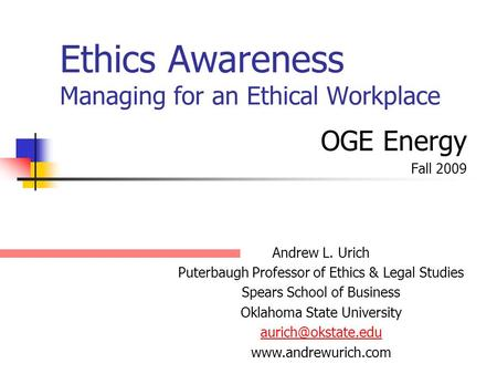 Ethics Awareness Managing for an Ethical Workplace OGE Energy Fall 2009 Andrew L. Urich Puterbaugh Professor of Ethics & Legal Studies Spears School of.