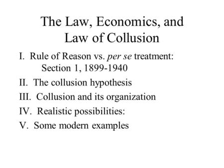 The Law, Economics, and Law of Collusion I. Rule of Reason vs. per se treatment: Section 1, 1899-1940 II. The collusion hypothesis III. Collusion and its.