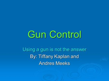 Gun Control Using a gun is not the answer By: Tiffany Kaplan and Andres Meeks.