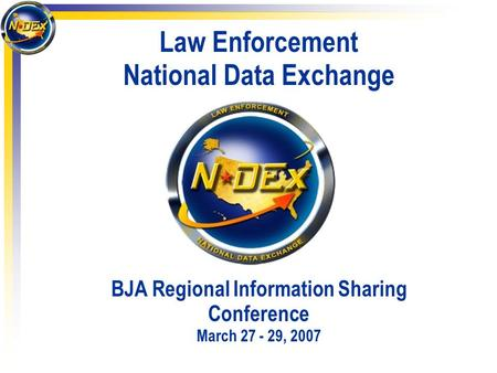 Law Enforcement National Data Exchange BJA Regional Information Sharing Conference March 27 - 29, 2007.