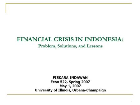 1 FINANCIAL CRISIS IN INDONESIA: Problem, Solutions, and Lessons FISKARA INDAWAN Econ 522, Spring 2007 May 1, 2007 University of Illinois, Urbana-Champaign.