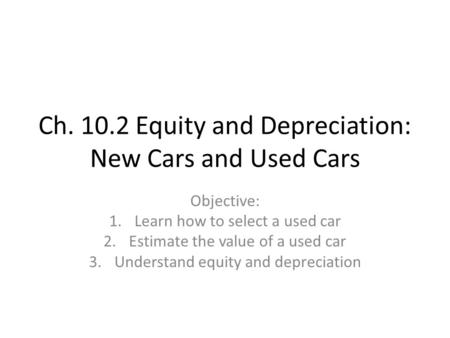 Ch. 10.2 Equity and Depreciation: New Cars and Used Cars Objective: 1.Learn how to select a used car 2.Estimate the value of a used car 3.Understand equity.