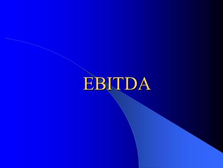 EBITDA EBITDA What is EBITDA? – Earnings Before Interest, Taxes, Depreciation and Amortization Why is it used? – To evaluate the raw earnings power of.