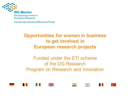 1 WE-Mentor Enterprising women in European Research mentoring India/Israel/Romania/Turkey Opportunities for women in business to get involved in European.