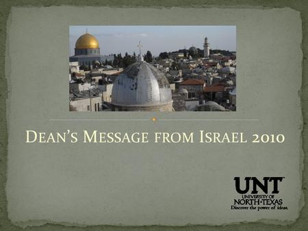 D EAN ' S M ESSAGE FROM I SRAEL 2010. Recently, I, along with the Provost and deans from the Colleges of Engineering and Music visited the University.