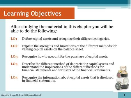 1 Learning Objectives After studying the material in this chapter you will be able to do the following: LO1Define capital assets and recognize their different.