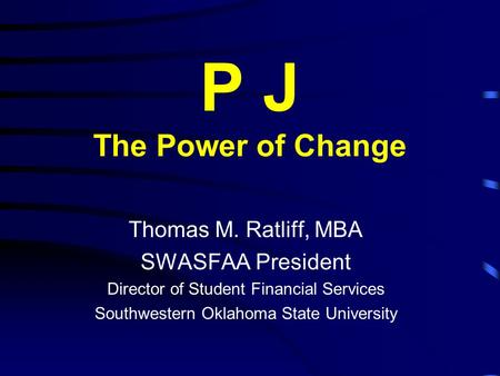 P J The Power of Change Thomas M. Ratliff, MBA SWASFAA President Director of Student Financial Services Southwestern Oklahoma State University.