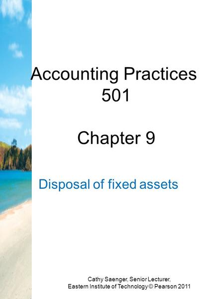 Accounting Practices 501 Chapter 9 Disposal of fixed assets Cathy Saenger, Senior Lecturer, Eastern Institute of Technology © Pearson 2011.