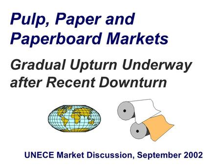 Pulp, Paper and Paperboard Markets Gradual Upturn Underway after Recent Downturn UNECE Market Discussion, September 2002.
