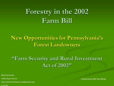 "Forestry in the 2002 Farm Bill New Opportunities for Pennsylvania's Forest Landowners ""Farm Security and Rural Investment Act of 2002"" Forestry and the."