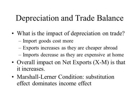 Depreciation and Trade Balance What is the impact of depreciation on trade? –Import goods cost more –Exports increases as they are cheaper abroad –Imports.