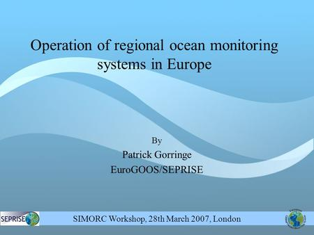 SIMORC Workshop, 28th March 2007, London By Patrick Gorringe EuroGOOS/SEPRISE Operation of regional ocean monitoring systems in Europe.