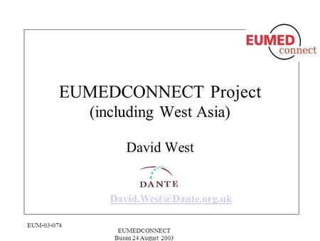 EUM-03-074 EUMEDCONNECT Busan 24 August 2003 EUMEDCONNECT Project (including West Asia) David West