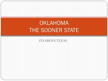 ITS ABOVE TEXAS OKLAHOMA THE SOONER STATE. COLLEGES IN OKLAHOMA THARE IS THE UNIVERSITY OF OKLAHOMA AND OKLAHOMA STATE UNIVERSITY.