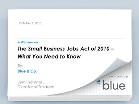 October 7, 2010 A Webinar on: The Small Business Jobs Act of 2010 – What You Need to Know By: Blue & Co. Jerry Hammel, Director of Taxation.