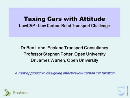 Taxing Cars with Attitude LowCVP - Low Carbon Road Transport Challenge Dr Ben Lane, Ecolane Transport Consultancy Professor Stephen Potter, Open University.