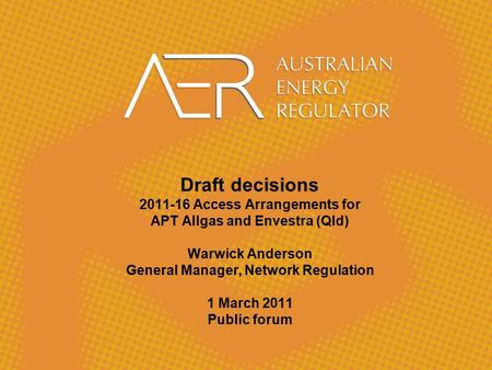 Draft decisions 2011-16 Access Arrangements for APT Allgas and Envestra (Qld) Warwick Anderson General Manager, Network Regulation 1 March 2011 Public.