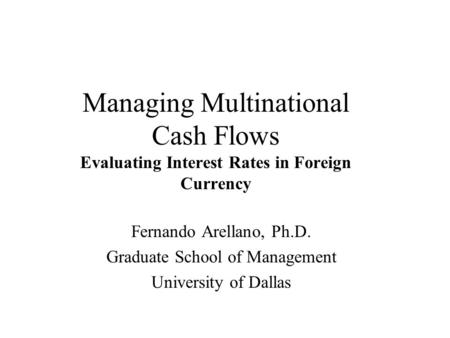 Managing Multinational Cash Flows Evaluating Interest Rates in Foreign Currency Fernando Arellano, Ph.D. Graduate School of Management University of Dallas.