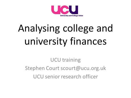 Analysing college and university finances UCU training Stephen Court UCU senior research officer.