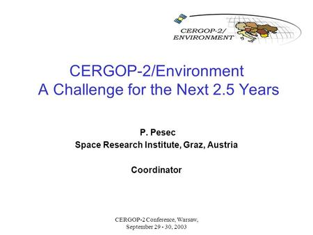 CERGOP-2 Conference, Warsaw, September 29 - 30, 2003 CERGOP-2/Environment A Challenge for the Next 2.5 Years P. Pesec Space Research Institute, Graz, Austria.