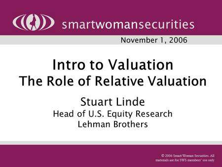 Intro to Valuation The Role of Relative Valuation Stuart Linde Head of U.S. Equity Research Lehman Brothers smartwomansecurities © 2006 Smart Woman Securities.