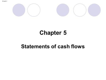 Slide 5.1 Statements of cash flows Chapter 5. Slide 5.2 By the end of this chapter, you should be able to: prepare a statement of cash flows in accordance.