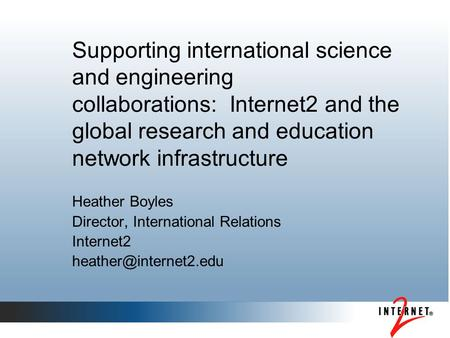 Supporting international science and engineering collaborations: Internet2 and the global research and education network infrastructure Heather Boyles.