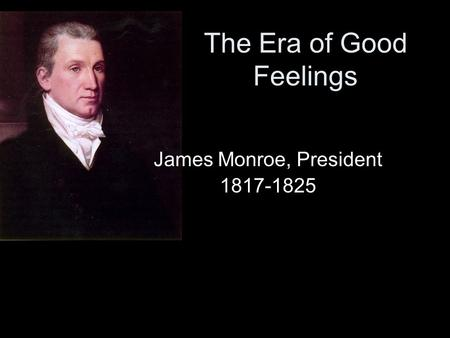 The Era of Good Feelings James Monroe, President 1817-1825.