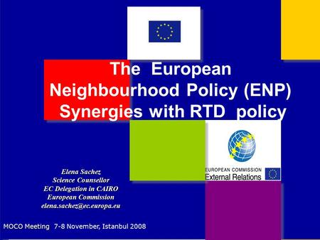 The European Neighbourhood Policy (ENP) Synergies with RTD policy Elena Sachez Science Counsellor EC Delegation in CAIRO European Commission