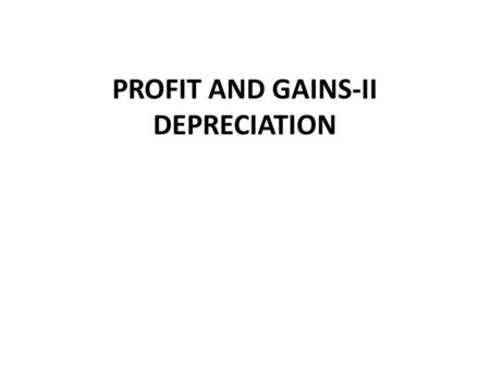 PROFIT AND GAINS-II DEPRECIATION. INTRODUCTION Depreciation is a very important item treated under the head Profit & Gains of business. In simple language.