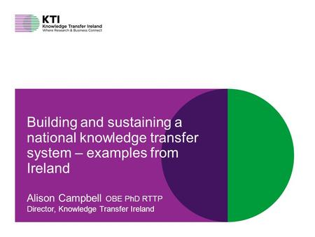 Connect at knowledgetransferireland.com Building and sustaining a national knowledge transfer system – examples from Ireland Alison Campbell OBE PhD RTTP.