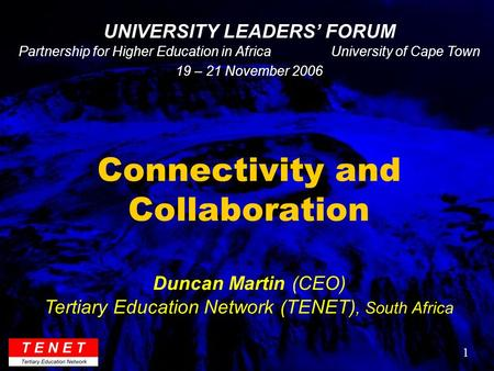 1 Connectivity and Collaboration Duncan Martin (CEO) Tertiary Education Network (TENET), South Africa UNIVERSITY LEADERS' FORUM Partnership for Higher.