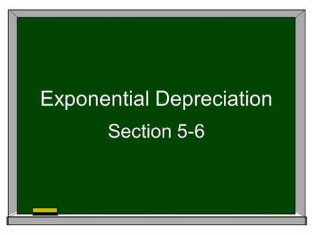 Exponential Depreciation Section 5-6. Exponential Depreciation  In the previous section, we learned about straight line depreciation  Cars lose the.
