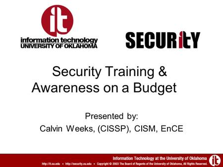 Security Training & Awareness on a Budget Presented by: Calvin Weeks, (CISSP), CISM, EnCE.