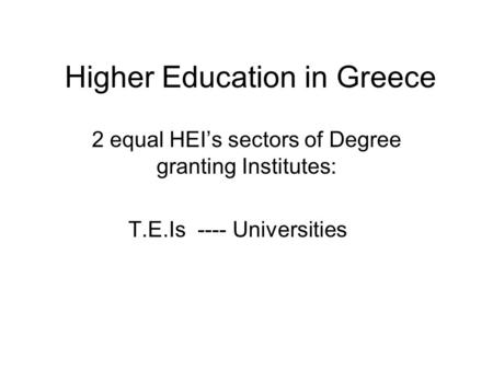 Higher Education in Greece 2 equal HEI's sectors of Degree granting Institutes: T.E.Is ---- Universities.
