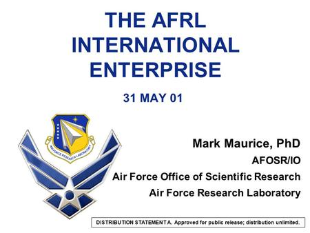THE AFRL INTERNATIONAL ENTERPRISE 31 MAY 01 Mark Maurice, PhD AFOSR/IO Air Force Office of Scientific Research Air Force Research Laboratory DISTRIBUTION.