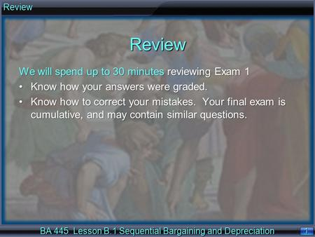 1 1Review BA 445 Lesson B.1 Sequential Bargaining and Depreciation We will spend up to 30 minutes reviewing Exam 1 Know how your answers were graded.Know.