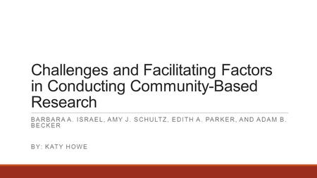Challenges and Facilitating Factors in Conducting Community-Based Research BARBARA A. ISRAEL, AMY J. SCHULTZ, EDITH A. PARKER, AND ADAM B. BECKER BY: KATY.