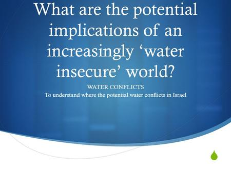  What are the potential implications of an increasingly 'water insecure' world? WATER CONFLICTS To understand where the potential water conflicts in Israel.