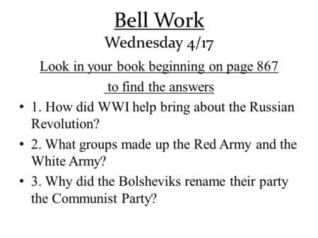 Bell Work Wednesday 4/17 Look in your book beginning on page 867 to find the answers 1. How did WWI help bring about the Russian Revolution? 2. What groups.